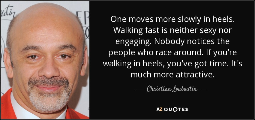 One moves more slowly in heels. Walking fast is neither sexy nor engaging. Nobody notices the people who race around. If you're walking in heels, you've got time. It's much more attractive. - Christian Louboutin