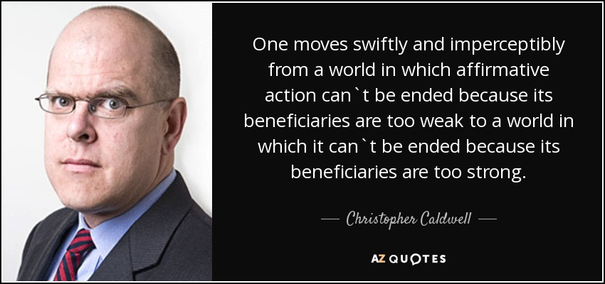 One moves swiftly and imperceptibly from a world in which affirmative action can`t be ended because its beneficiaries are too weak to a world in which it can`t be ended because its beneficiaries are too strong. - Christopher Caldwell