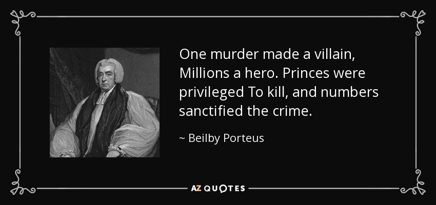 One murder made a villain, Millions a hero. Princes were privileged To kill, and numbers sanctified the crime. - Beilby Porteus