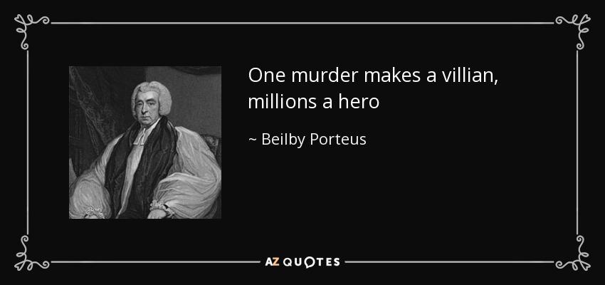 One murder makes a villian, millions a hero - Beilby Porteus
