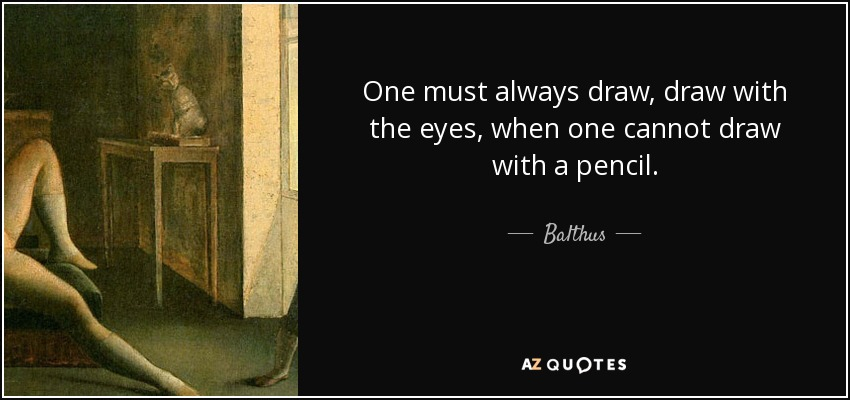 One must always draw, draw with the eyes, when one cannot draw with a pencil. - Balthus