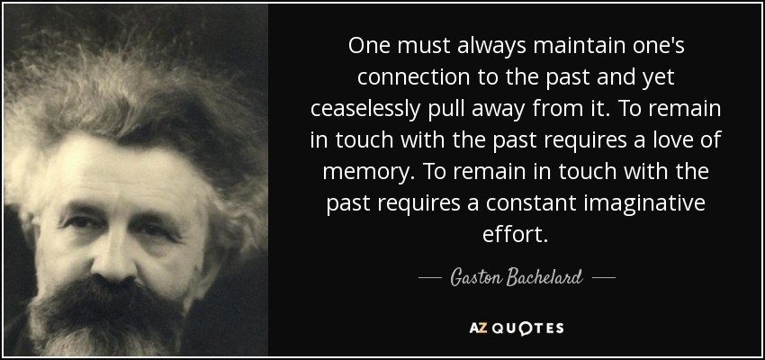 One must always maintain one's connection to the past and yet ceaselessly pull away from it. To remain in touch with the past requires a love of memory. To remain in touch with the past requires a constant imaginative effort. - Gaston Bachelard
