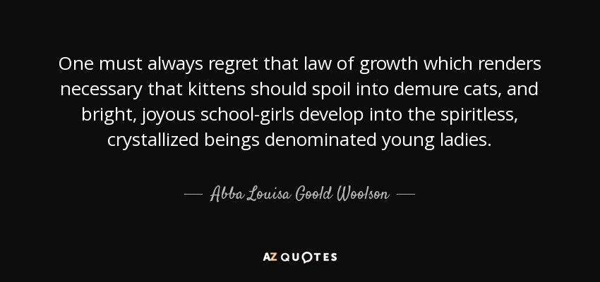 One must always regret that law of growth which renders necessary that kittens should spoil into demure cats, and bright, joyous school-girls develop into the spiritless, crystallized beings denominated young ladies. - Abba Louisa Goold Woolson