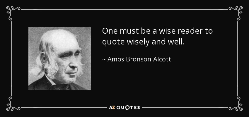 One must be a wise reader to quote wisely and well. - Amos Bronson Alcott