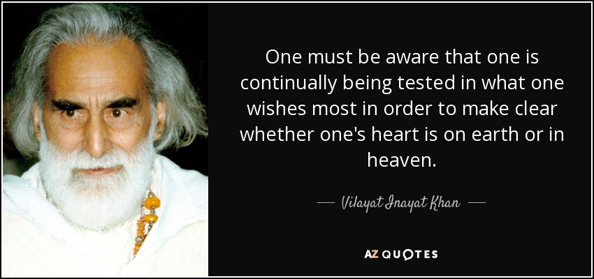 One must be aware that one is continually being tested in what one wishes most in order to make clear whether one's heart is on earth or in heaven. - Vilayat Inayat Khan