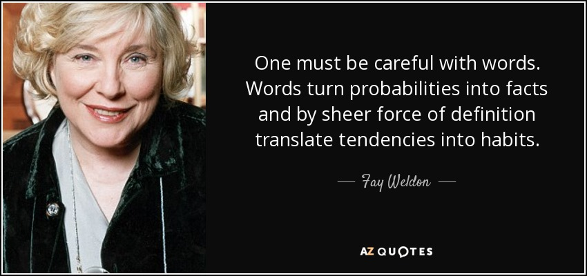 One must be careful with words. Words turn probabilities into facts and by sheer force of definition translate tendencies into habits. - Fay Weldon