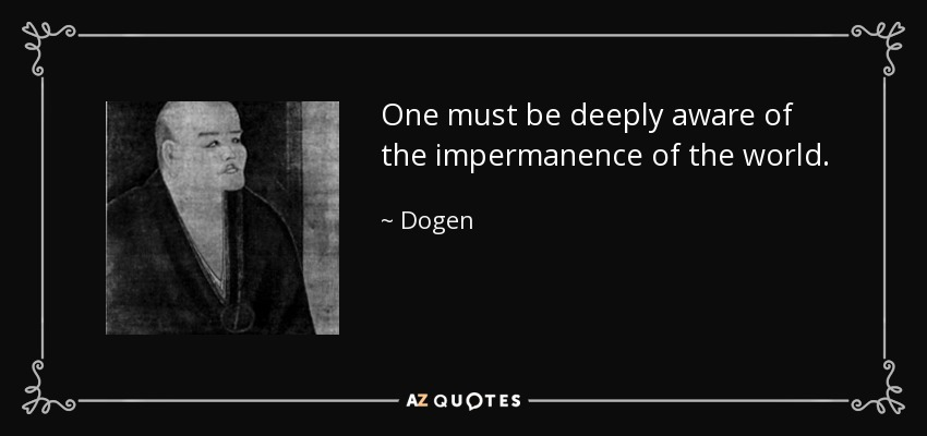 One must be deeply aware of the impermanence of the world. - Dogen