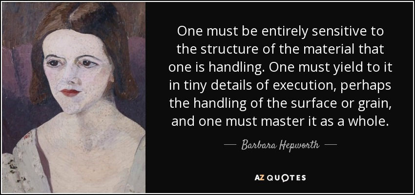 One must be entirely sensitive to the structure of the material that one is handling. One must yield to it in tiny details of execution, perhaps the handling of the surface or grain, and one must master it as a whole. - Barbara Hepworth