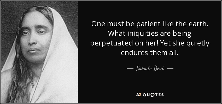 One must be patient like the earth. What iniquities are being perpetuated on her! Yet she quietly endures them all. - Sarada Devi