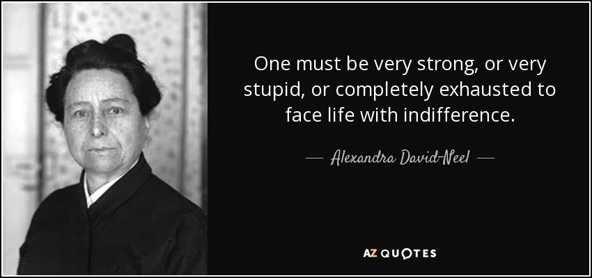 One must be very strong, or very stupid, or completely exhausted to face life with indifference. - Alexandra David-Neel