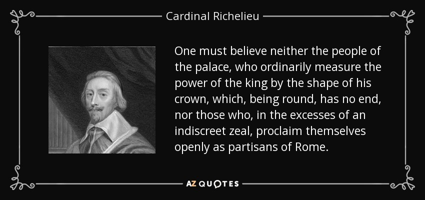One must believe neither the people of the palace, who ordinarily measure the power of the king by the shape of his crown, which, being round, has no end, nor those who, in the excesses of an indiscreet zeal, proclaim themselves openly as partisans of Rome. - Cardinal Richelieu