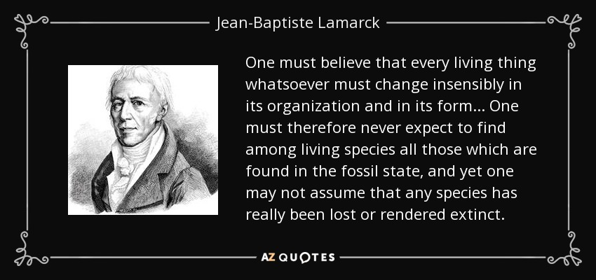 One must believe that every living thing whatsoever must change insensibly in its organization and in its form... One must therefore never expect to find among living species all those which are found in the fossil state, and yet one may not assume that any species has really been lost or rendered extinct. - Jean-Baptiste Lamarck