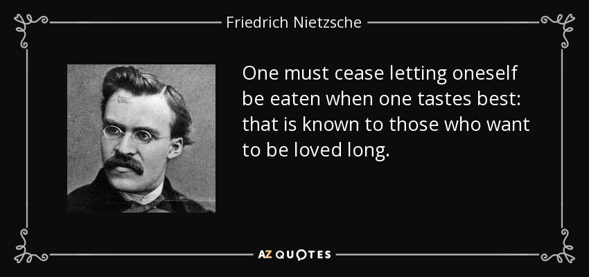 One must cease letting oneself be eaten when one tastes best: that is known to those who want to be loved long. - Friedrich Nietzsche