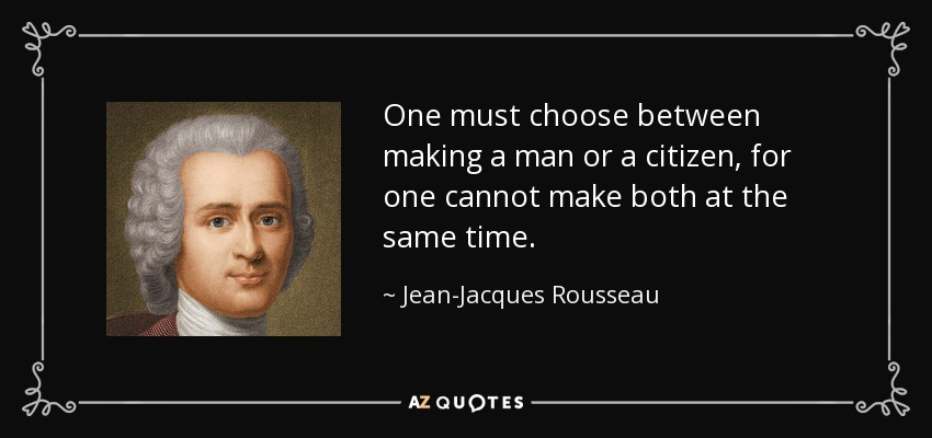 One must choose between making a man or a citizen, for one cannot make both at the same time. - Jean-Jacques Rousseau