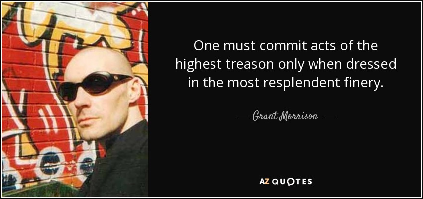 One must commit acts of the highest treason only when dressed in the most resplendent finery. - Grant Morrison
