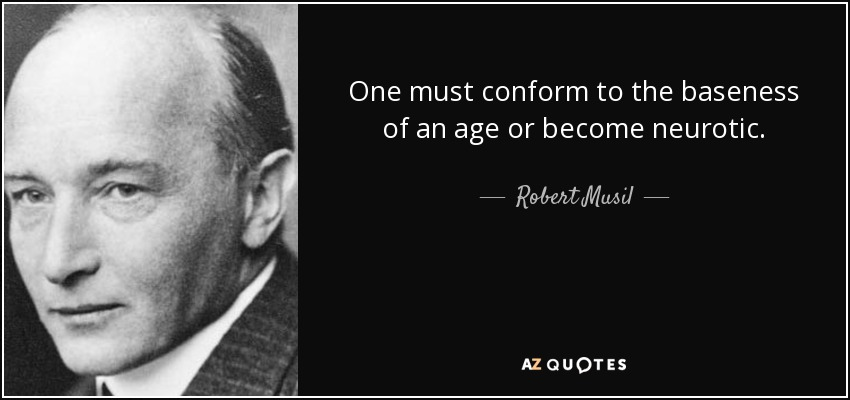 One must conform to the baseness of an age or become neurotic. - Robert Musil