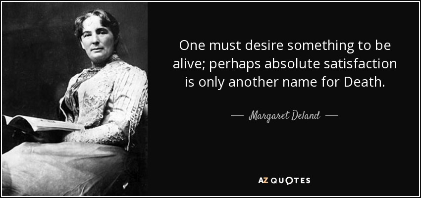 One must desire something to be alive; perhaps absolute satisfaction is only another name for Death. - Margaret Deland