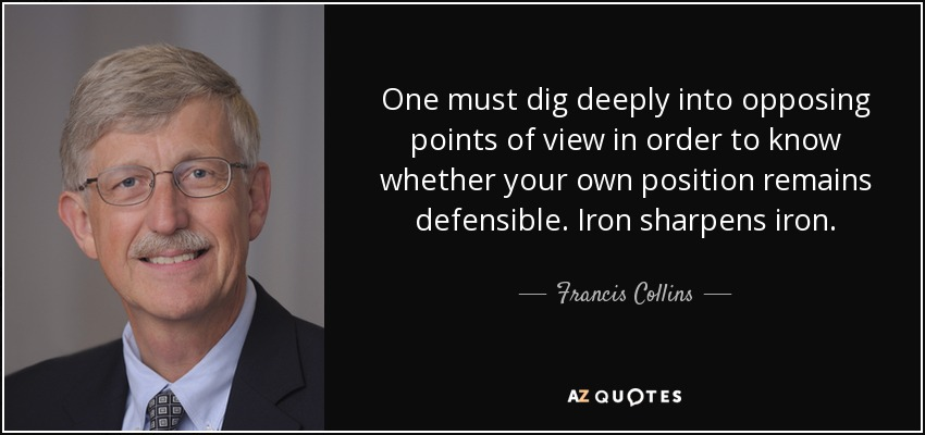 One must dig deeply into opposing points of view in order to know whether your own position remains defensible. Iron sharpens iron. - Francis Collins