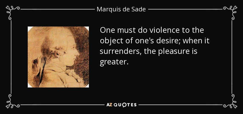 One must do violence to the object of one's desire; when it surrenders, the pleasure is greater. - Marquis de Sade