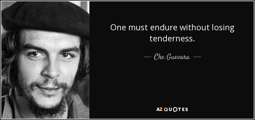 One must endure without losing tenderness. - Che Guevara