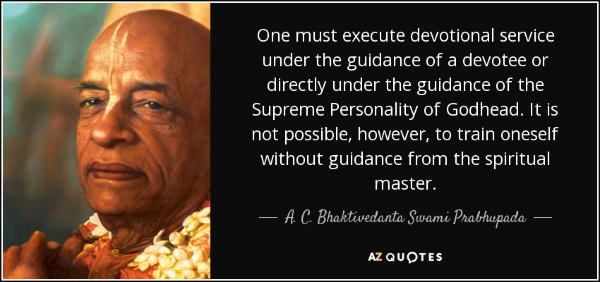 One must execute devotional service under the guidance of a devotee or directly under the guidance of the Supreme Personality of Godhead. It is not possible, however, to train oneself without guidance from the spiritual master. - A. C. Bhaktivedanta Swami Prabhupada