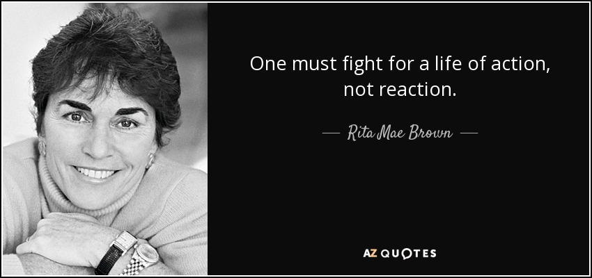One must fight for a life of action, not reaction. - Rita Mae Brown