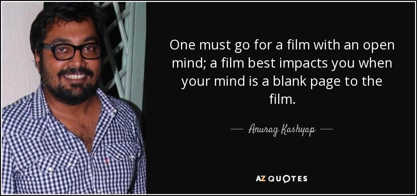 One must go for a film with an open mind; a film best impacts you when your mind is a blank page to the film. - Anurag Kashyap