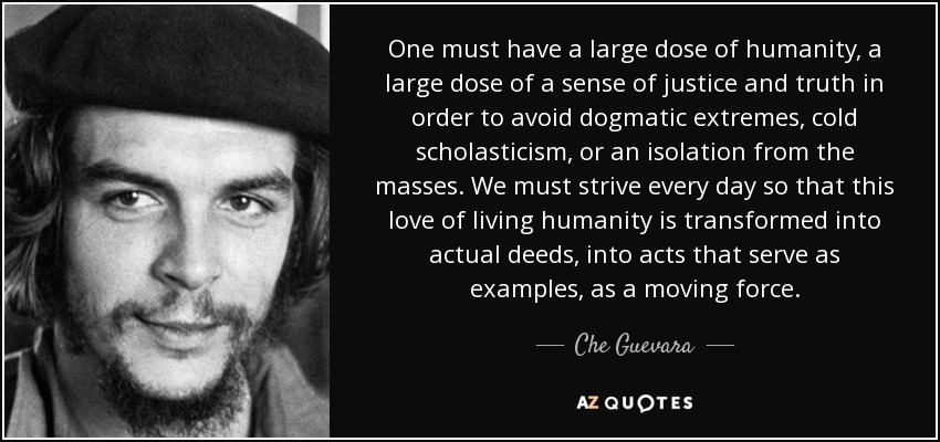 One must have a large dose of humanity, a large dose of a sense of justice and truth in order to avoid dogmatic extremes, cold scholasticism, or an isolation from the masses. We must strive every day so that this love of living humanity is transformed into actual deeds, into acts that serve as examples, as a moving force. - Che Guevara