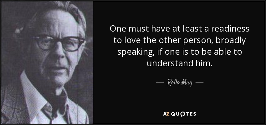 One must have at least a readiness to love the other person, broadly speaking, if one is to be able to understand him. - Rollo May