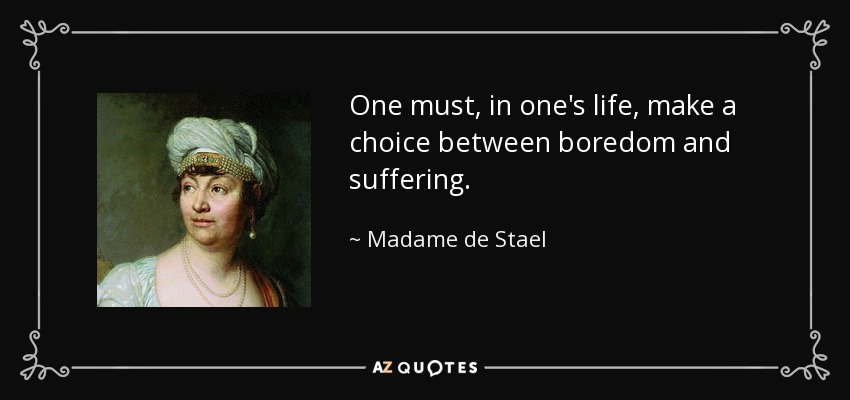 One must, in one's life, make a choice between boredom and suffering. - Madame de Stael