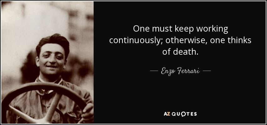 One must keep working continuously; otherwise, one thinks of death. - Enzo Ferrari