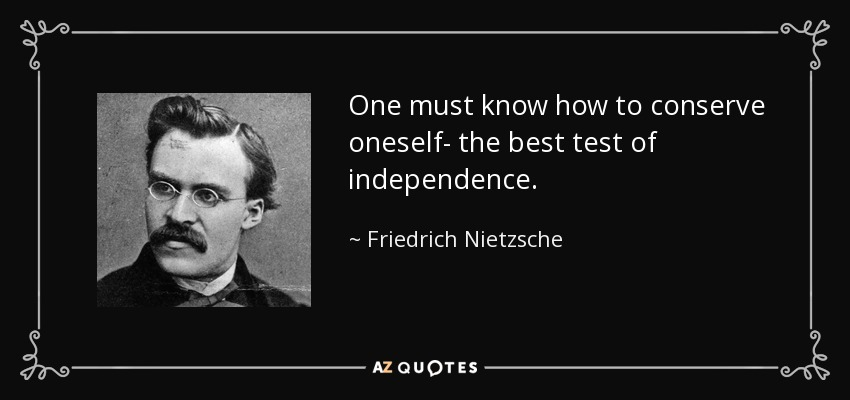 One must know how to conserve oneself- the best test of independence. - Friedrich Nietzsche