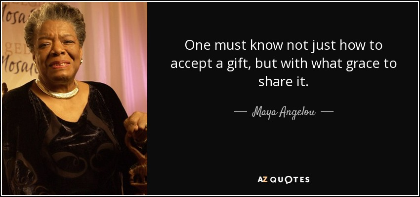 One must know not just how to accept a gift, but with what grace to share it. - Maya Angelou