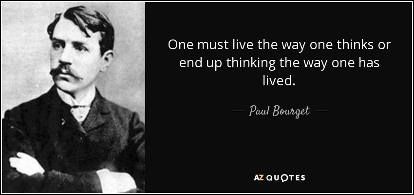 One must live the way one thinks or end up thinking the way one has lived. - Paul Bourget