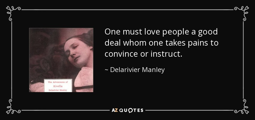 One must love people a good deal whom one takes pains to convince or instruct. - Delarivier Manley