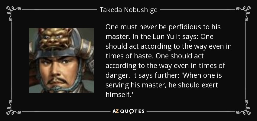 One must never be perfidious to his master. In the Lun Yu it says: One should act according to the way even in times of haste. One should act according to the way even in times of danger. It says further: 'When one is serving his master, he should exert himself.' - Takeda Nobushige