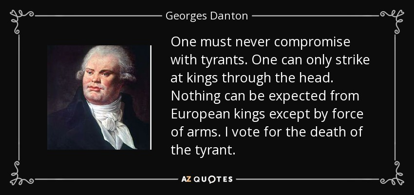 One must never compromise with tyrants. One can only strike at kings through the head. Nothing can be expected from European kings except by force of arms. I vote for the death of the tyrant. - Georges Danton