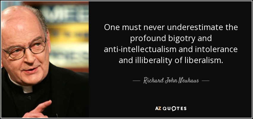 One must never underestimate the profound bigotry and anti-intellectualism and intolerance and illiberality of liberalism. - Richard John Neuhaus