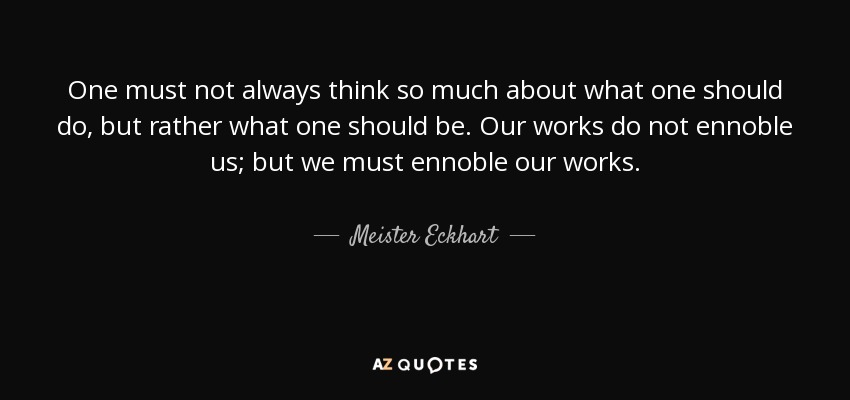 One must not always think so much about what one should do, but rather what one should be. Our works do not ennoble us; but we must ennoble our works. - Meister Eckhart
