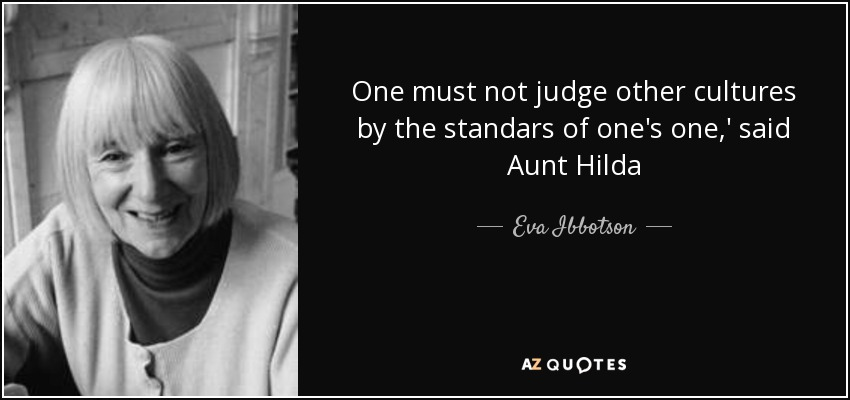 One must not judge other cultures by the standars of one's one,' said Aunt Hilda - Eva Ibbotson
