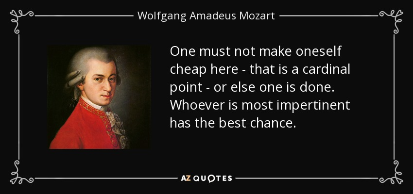 One must not make oneself cheap here - that is a cardinal point - or else one is done. Whoever is most impertinent has the best chance. - Wolfgang Amadeus Mozart
