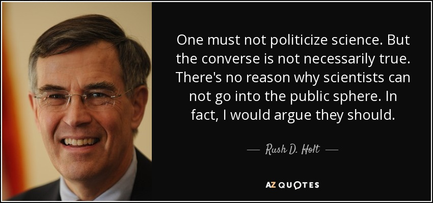 One must not politicize science. But the converse is not necessarily true. There's no reason why scientists can not go into the public sphere. In fact, I would argue they should. - Rush D. Holt, Jr.