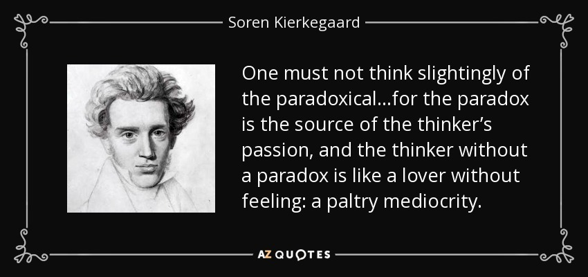 One must not think slightingly of the paradoxical…for the paradox is the source of the thinker's passion, and the thinker without a paradox is like a lover without feeling: a paltry mediocrity. - Soren Kierkegaard