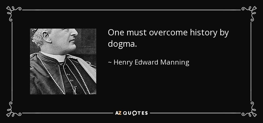 One must overcome history by dogma. - Henry Edward Manning