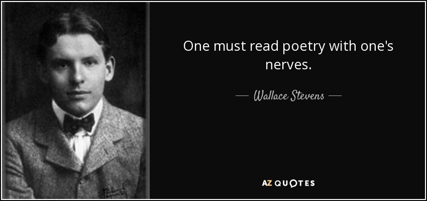 One must read poetry with one's nerves. - Wallace Stevens