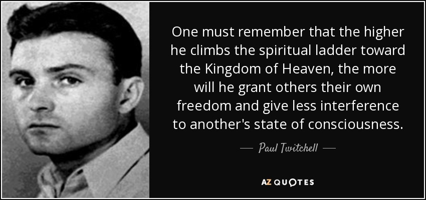 One must remember that the higher he climbs the spiritual ladder toward the Kingdom of Heaven, the more will he grant others their own freedom and give less interference to another's state of consciousness. - Paul Twitchell