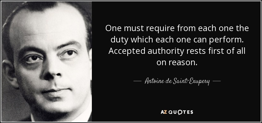 One must require from each one the duty which each one can perform. Accepted authority rests first of all on reason. - Antoine de Saint-Exupery
