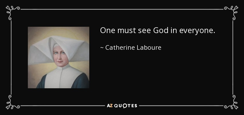 One must see God in everyone. - Catherine Laboure