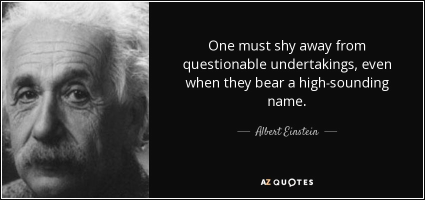 One must shy away from questionable undertakings, even when they bear a high-sounding name. - Albert Einstein