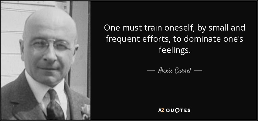 One must train oneself, by small and frequent efforts, to dominate one's feelings. - Alexis Carrel